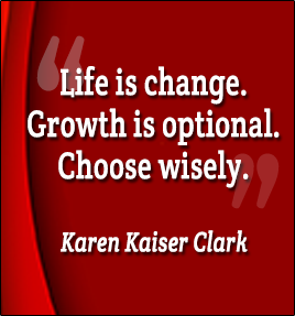 Life is change. Growth is optional. Choose wisely. -Karen Kaiser Clark