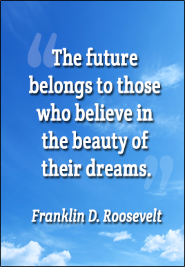 The future belongs to those who believe in the beauty of their dreams. - Franklin D. Rossevelt