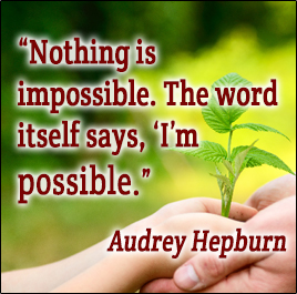Nothing is impossible. The word itself says, I'm possible. -Audrey Hepburn