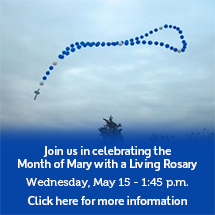 Click here for more information. Join us in celebrating the Month of Mary with a Living Rosary. Wednesday, May 15 - 1:45 p.m.