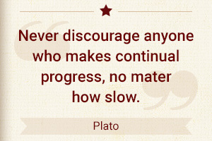 Never discourage anyone who makes continual progress, no matter how slow. - Plato