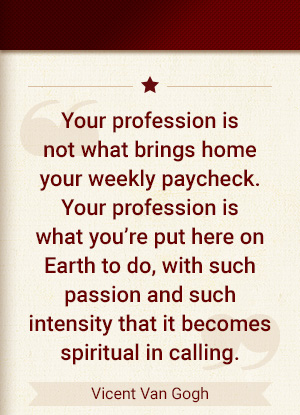 Your profession is not what brings home your weekly paycheck. Your profession is what you're put here on earth to do. With such passion and such intensity that it becomes spiritual in calling. - Vincent Van Gogh