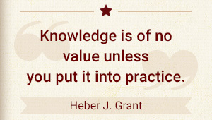 Knowledge is of no value unless you put it into practice. - Heber J. Grant