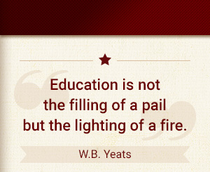 Education is not the filling of a pail but the lighting of a fire. - W.B. Yeats