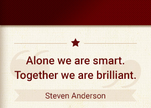 Alone we are smart. Together we are brilliant. - Steve Anderson
