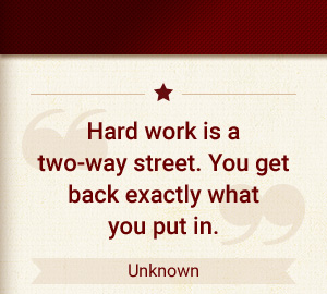 Hard work is a two-way street. You get back exactly what you put in. - Unknown