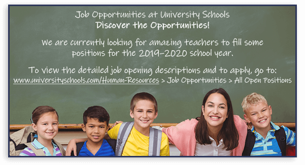 Job Opportunities at University Schools. Discover the Opportunities! We are currently looking for amazing teachers to fill some positions for the 2019-2020 school year. To view the detailed job opening descriptions and to apply, go to: www.universityschools.com/Human-Resources > Job Opportunities > All Open Positions.