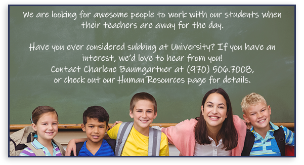 We are looking for awesome people to work with our students when their teachers are away for the day.   Have you ever considered subbing at University? We'd love to hear from you, if you are interested. Contact Charlene Baumgartner, 970-506-7008, or check out our Human Resources page for details.