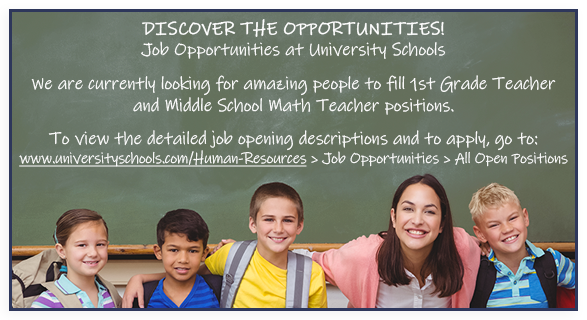 Discover the Opportunities! Job Opportunities at University Schools. We are currently looking for amazing teachers to fill some positions for the 2019-2020 school year. To view the detailed job opening descriptions and to apply, go to: www.universityschools.com/Human-Resources > Job Opportunities > All Open Positions.