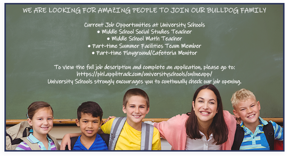 Job Opportunities at University Schools. We are always looking for amazing people to fill open positions at our schools. We strongly encourage you to submit your application and continually check our job openings.  To submit your application and view any detailed job opening descriptions, go to:  www.universityschools.com/Human-Resources > Job Opportunities > All Open Positions