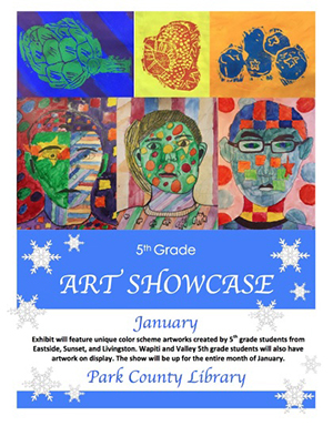 Fifth Grade Art Showcase - January - Exhibit will feature unique color scheme artworks created by 5th grade students from Eastside, Sunset, and Livingston. Wapiti and Valley 5th grade students will also have arwork on display. The show will be up for the entire month of January at the Park County Library