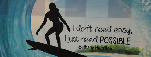 I don't need easy, I just need possible. - Bethany Hamilton