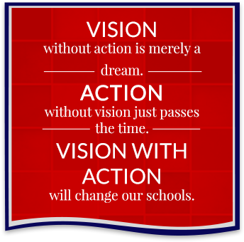 Vision: without action is merely a dream. Action: without vision just passes the time. Vision with Action: will change our schools.