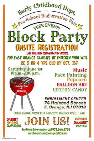 Early Childhood Department Pre-School Registration Fair. Free Event. Block Party. Onsite Registration. All required documentation needed. For East Orange families of children who will be 3 or 4 years old by October 1st. Saturday June 1st. 10:00am to 2:00pm. Enrollment Center. 74 Hallsted Street, E. Orange, NJ 07018. Music, face painting, popcorn, balloon art, candy. For more information call 973-266-5795 or email enrollment.eastorange.k12.nj.us. Pre-K Enrollment for 2019-2020 begins April 1, 2019.