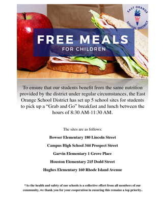 """To ensure that our students benefit from the same nutrition provided by the district under regular circumstances, the East Orange School District has set up 5 school sites for students to pick up a """"Grab and Go"""" breakfast and lunch between the hours of 8:30 AM-11:30 AM. The sites are as follows: Bowser Elementary 180 Lincoln Street Campus High School 344 Prospect Street Garvin Elementary 1 Grove Place Houston Elementary 215 Dodd Street Hughes Elementary 160 Rhode Island Avenue *As the health and safety of our schools is a collective effort from all members of our community, we thank you for your cooperation in ensuring this remains a top priority."""