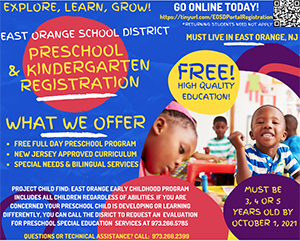 Visit Preschool Registration page. East Orange School District Preschool Online Application for Pre-Registration. Go online today! Play, learn, grow. Ages 3 or 4 by October 1st. East Orange residents only. Expect to be contacted for an appointment to complete your registration. We offer Special Needs and Bilingual Services. More info coming soon. Questions or technical problems? Call 973-266-2399.