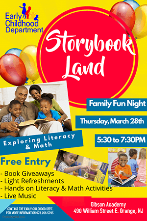 Early Childhood Department. Storybook Land. Family Fun Night Thursday, March 28th 5:30pm to 7:30pm. Exploring Literacy and Math. Free Entry. Book Giveaways, Light Refreshments, Hands on Literacy and Math Activities, Live Music. Contact the Early Childhood Department for more information 973-266-5795. Gibson Academy. 4901 William Street E. Orange, NJ.