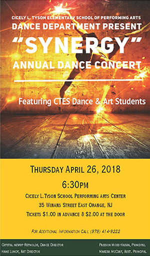 Cicely L. Tyson Elementary School of Performing Arts Dance Department Present: Synergy Annual Dance Concert. Featuring CTES Dance and Arts students. Thursday, April 26, 2018 at 6:30 pm. Cicely L. Tyson School Performing Arts Center, 35 Winans Street East Orange, NJ. Tickets $1.00 in advance, and $2.00 at the door. For additional information call (973) 414-9222. Crystal Newby-Reynolds, Dance Director, Hans Lundy, Art Director, Passion Moss-Hasan, Principal, Makeba McCray, Assistant Principal.