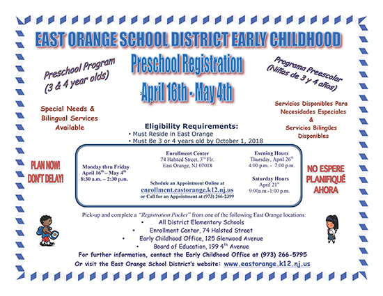 East Orange School District early childhood preschool registration. April 16th-May 4th, Monday thru Friday from 8:30 a.m.-2:30 p.m. Evening hours: Thursday, April 26th from 4:00 p.m.-7:00 p.m. Saturday hours: April 21st from 9:00 a.m.-1:00 p.m. Eligibility requirements: must reside in East Orange, must be 3 or 4 years old by October 1, 2018. Enrollment Center: 74 Halsted Street, 3rd Flr., East Orange, NJ 07018. Schedule an appointment online at enrollment.eastorange.k12.nj.us or call for an appointment at 973-266-2399. Pick-up and complete a Registration Packet from on of the following East Orange locations: All District Elementary Schools, Enrollment Center, 74 Halsted Street. Early Childhood Office, 125 Glenwood Avenue. Board of Education, 199 4th Avenue. For further information, contact the Early Childhood Office at 973-266-5795 or visit East Orange School District's website: www.eastorange.k12.nj.us.