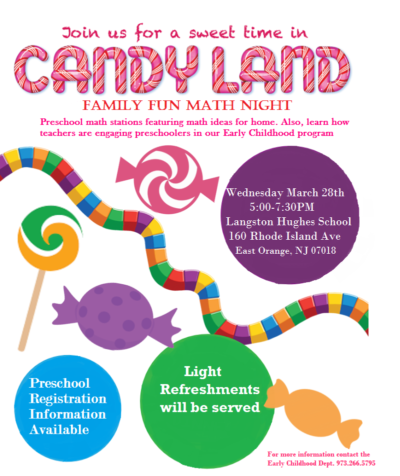Candy Land Family Fun Math Night Preschool math stations featuring math ideas for home. Also, learn how teachers are engaging preschoolers in our Early Childhood program Wednesday March 28th 5:00-7:30PM Langston Hughes School 160 Rhode Island Ave East Orange, NJ 07018 Preschool Registration Information Available Light Refreshments will be served For more information contact Early Childhood Dept. 973.266.5795