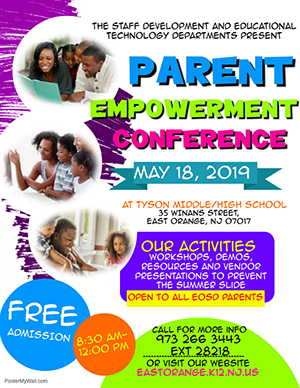 The Staff Development and Educational Technology Departments present Parent Empowerment Conference. May 18, 2019. At Tyson Middle/High School. 35 Winans Street, East Orange, NJ 07017. Our Activities: Workshops, demos, resources and vendor presentations to prevent the summer slide. Open to all EOSD parents. 8:30am to 12:00pm. Free admission. Call for more info. 973-266-3443 Extension 28218. Or visit our website eastorange.k12.nj.us.