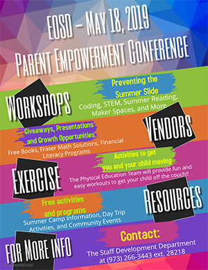 EOSD May 18, 2019 Power Empowerment Conference. Workshops. Preventing the summer slide: Coding, STEM, Summer Reading, Maker Spaces and More. Vendors: Giveaways, Presentations and Growth Opportunities: Free Books, Fraser Math Solutions, Financial Literacy Programs. Exercise. Activities to get your child moving: The Physical Education Team will provide fun and easy workouts to get your child of the couch! Resources. Free activities and programs: Summer Camp Information, Day Trip Activities and Community Events. For More Info. Contact: The Staff Development Department at 973-266-3443 Extension 28218.
