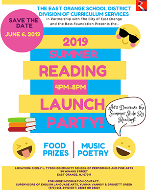 The East Orange School District Division of the Curriculum Services. Save the Date June 6, 2019. Summer Reading 4PM-8PM Launch Party. Food, Prizes, Music, Games. Let's Decrease the Summer Slide By Reading. Location: Cicely Tyson School of Performing Arts. 34 Winans Street. East Orange, NJ 07017. For more information contact: supervisors of the English Language Arts, Yukima Vannoy and Bridgett Green.