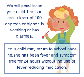 Your child will be sent home if he/she has a fever of 100 degrees or higher, is vomiting or has diarrhea. Your child may return to school once he/she has been fever and symptom free for 24 hours without the use of fever reducing medication.