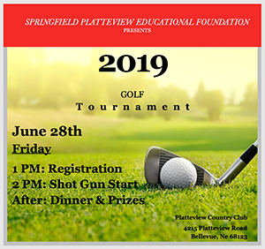 Springfield Platteview Educational Foundation presents 2019 Golf Tournament. June 28th, Friday. 1pm: Registration. 2pm: Shot Gun Start. After: Dinner and Prizes. Platteview Country Club. 4215 Platteview Road. Bellevue, NE, 68123.