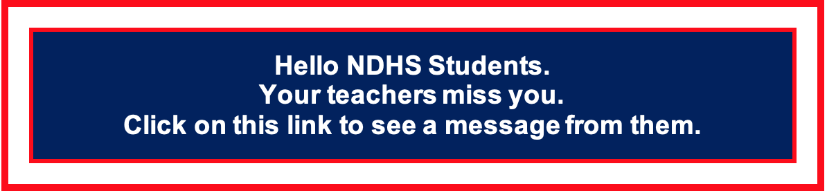 Hello NDHS Students. Your teachers miss you. Click on this link to see a message from them.