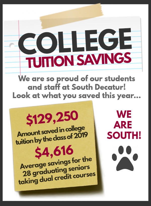 COLLEGE TUITION SAVINGS - We are so proud of our students and staff at South Decatur! Look at what you saved this year…We Are South!  $129,250 Amount saved in college tuition by the class of 2019 - $4,661 Average savings for the 28 graduating seniors taking dual credit courses.