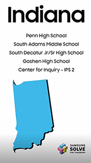 Indiana. Penn High School. South Adams Middle School. South Decatur Jr/Sr High School. Goshen High School. Center for Inquiry - IPS 2. Samsung Solve for Tomorrow.