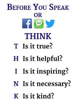 Before you speak or facebook, text, tweet, THINK. T is it true? H is it helpful? I is it inspiring? N is it necessary? K is it kind?