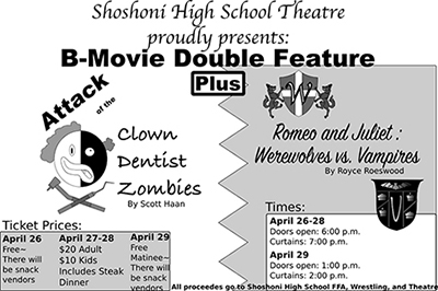 Shoshoni High School Theatre proudly presents: B-Movie Double Feature: Attack of the Clown Dentist Zombies by Scott Haan plus Romeo and Juliet: Werewolves vs. Vampires by Royce Roeswood. Ticket prices: April 26 - Free, there will be snack vendors. April 27-28 - $20 adult, $10 kids, includes steak dinner. April 29 - Free matinee, there will be snack vendors. Times: April 26-28 doors open at 6:00 p.m., curtains at 7:00 p.m. April 29 doors open at 1:00 p.m., curtains at 2:00 p.m. All proceeds go to Shoshoni High School FFA, Wrestling and Theatre.