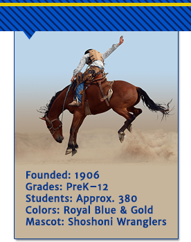 Founded: 1906 Grade: PreK-12 Student: Approx. 380 Colors: Royal blue, gold Mascot: Shoshoni Wranglers