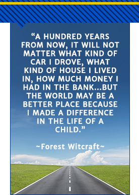 a hundred years from now it will not matter what kind of car I drove, what kind of house I lived in, how much money I had in the bank... but the world may be a better place because I made a difference in the life of a child. - Forest Witcraft