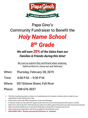 Papa Gino's Community Fundraiser to Benefit the Holy Name School 8th Grade We will earn 20% of the sales from our families and friends during this time!