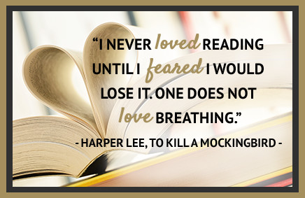 I never loved reading until I feared I would love it. One does not love breathing. - Harper Lee, To Kill A Mockingbird