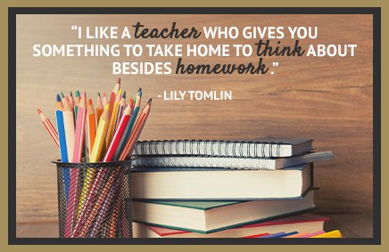 I like a teacher who gives you something to take home to think about besides homework. - Lily Tomlin