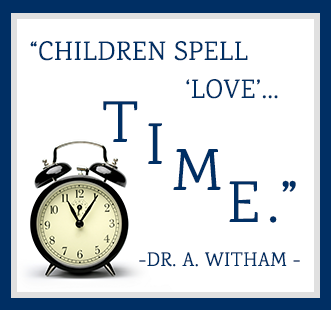 Children spell love…T-I-M-E. -Dr. A. Witham
