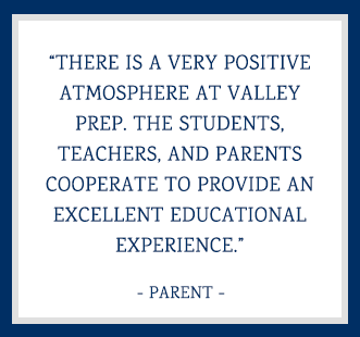 There is a very positive atmosphere at Valley Prep. The students, teachers, and parents cooperate to provide an excellent educational experience. - Parent