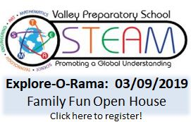 Valley Preparatory School STEAM Promoting a Global Understanding Explore-O-Rama: 03/09/2019 Family Fun Open House Click Here to Register