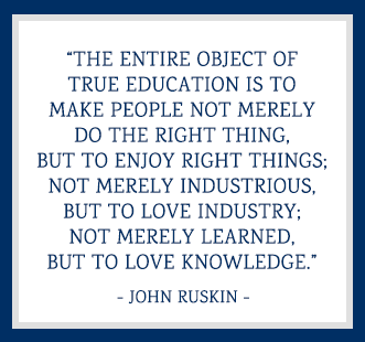 The entire object of true education is to make people not merely do the right thing, but to enjoy right things; not merely industrious, but to love industry; not merely learned, but to love knowledge. -John Ruskin
