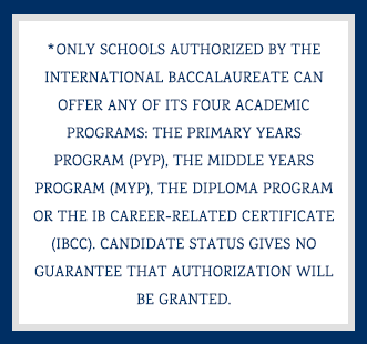 *Only schools authorized by the International Baccalaureate can offer any of its four academic programs: the Primary Years Program (PYP), the Middle Years Program (MYP), the Diploma Program or the IB Career-related Certificate (IBCC). Candidate status gives no guarantee that authorization will be granted.