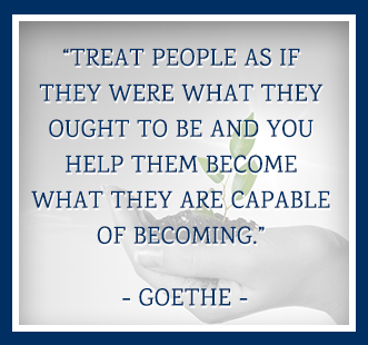 Treat people as if they were what they ought to be and you help them become what they are capable of becoming. -Goethe