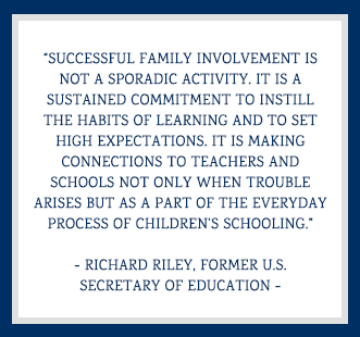 Successful family involvement is not a sporadic activity. It is a sustained commitment to instill the habits of learning and to set high expectations. It is making connections to teachers and schools not only when trouble arises but as a part of the everyday process of children's schooling. -Richard Riley, Former U.S. Secretary of Education