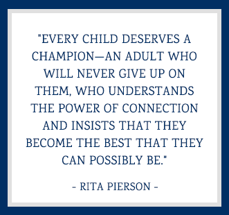 Every child deserves a champion—an adult who will never give up on them, who understands the power of connection and insists that they become the best that they can possibly be. - Rita Pierson
