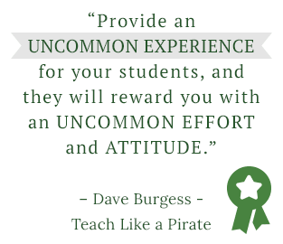 "Provide an uncommon experience for your students, and they will reward you with an uncommon effort and attitude."" – Dave Burgess, Teach Like a Pirate"