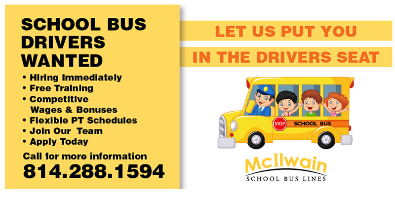 School bus drivers wanted. Hiring immediately. Free training. Competitive wages and bonuses. Flexible PT schedules. Join our team. Apply today. Call for more information 814-288-1594.