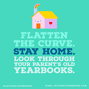 FLATTEN THE CURVE. STAY HOME. LOOK THROUGH YOUR PARENT'S OLD YEARBOOKS. #JOSTENSYEARBOOKS - WWW.JOSTENSYEARBOOKS.COM